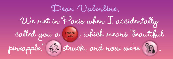 Dear Valentine, We met in Paris when I accidentally called you a (l'anana belle), which means beautiful pineapple.  (Cupid) struck, and now we're (couple).